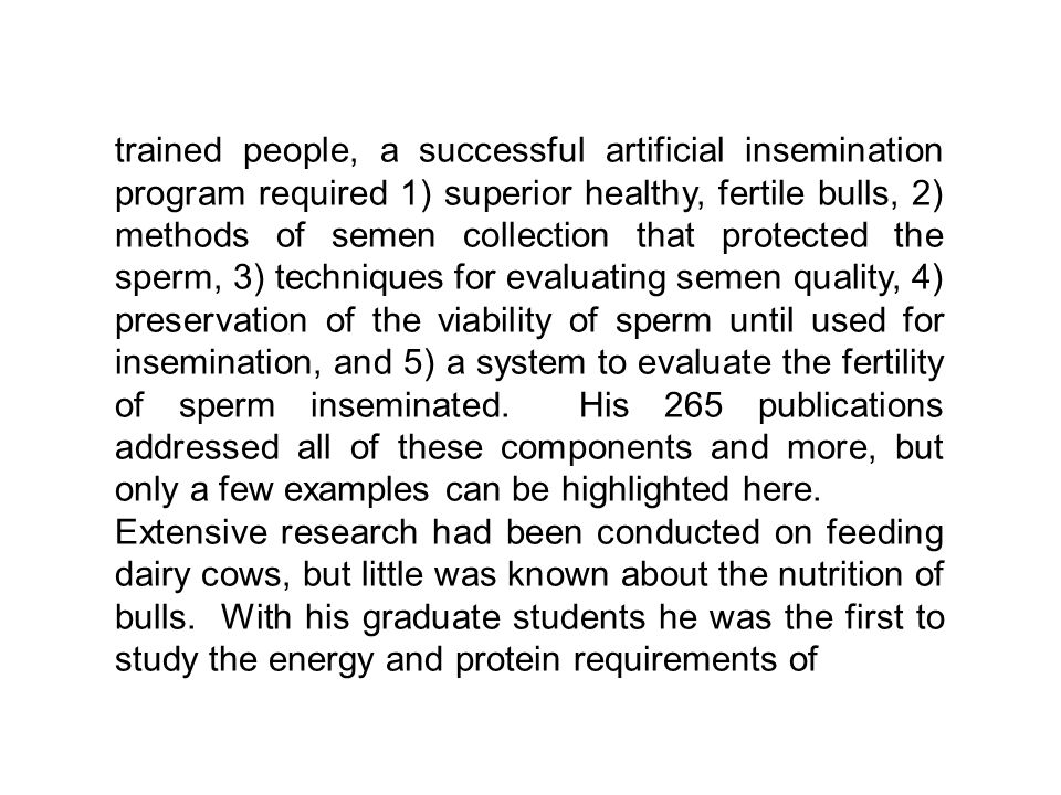 trained people, a successful artificial insemination program required 1) superior healthy, fertile bulls, 2) methods of semen collection that protected the sperm, 3) techniques for evaluating semen quality, 4) preservation of the viability of sperm until used for insemination, and 5) a system to evaluate the fertility of sperm inseminated.