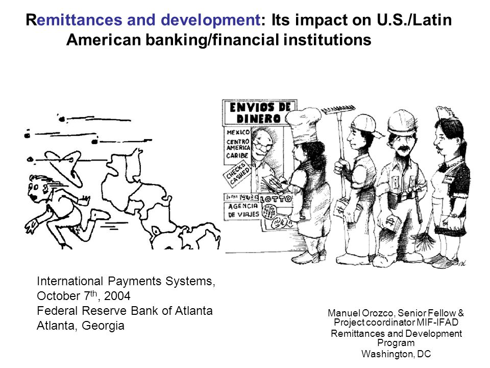 Remittances and development: Its impact on U.S./Latin American banking/financial institutions Manuel Orozco, Senior Fellow & Project coordinator MIF-IFAD Remittances and Development Program Washington, DC International Payments Systems, October 7 th, 2004 Federal Reserve Bank of Atlanta Atlanta, Georgia