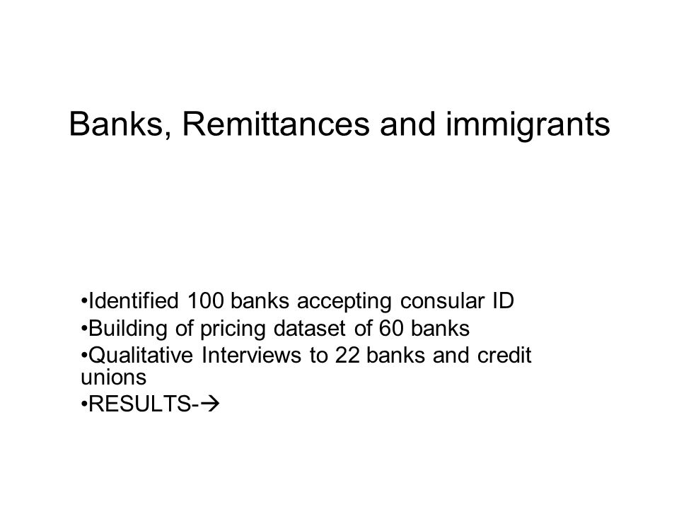 Banks, Remittances and immigrants Identified 100 banks accepting consular ID Building of pricing dataset of 60 banks Qualitative Interviews to 22 bank