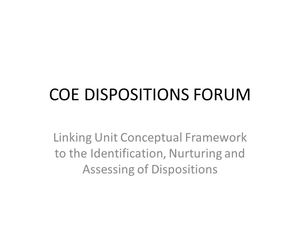 COE DISPOSITIONS FORUM Linking Unit Conceptual Framework to the Identification, Nurturing and Assessing of Dispositions
