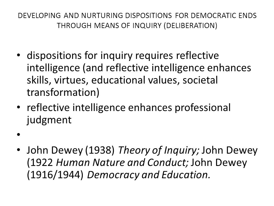 DEVELOPING AND NURTURING DISPOSITIONS FOR DEMOCRATIC ENDS THROUGH MEANS OF INQUIRY (DELIBERATION) dispositions for inquiry requires reflective intelligence (and reflective intelligence enhances skills, virtues, educational values, societal transformation) reflective intelligence enhances professional judgment John Dewey (1938) Theory of Inquiry; John Dewey (1922 Human Nature and Conduct; John Dewey (1916/1944) Democracy and Education.