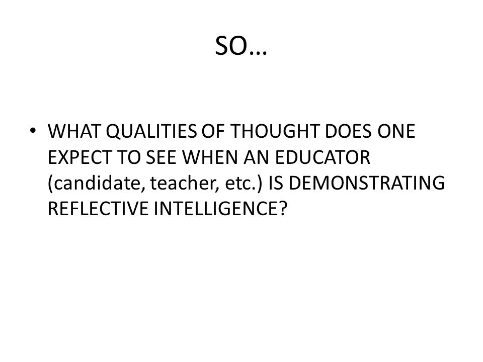 SO… WHAT QUALITIES OF THOUGHT DOES ONE EXPECT TO SEE WHEN AN EDUCATOR (candidate, teacher, etc.) IS DEMONSTRATING REFLECTIVE INTELLIGENCE