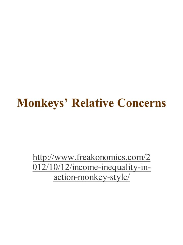 Monkeys' Relative Concerns http://www.freakonomics.com/2 012/10/12/income-inequality-in- action-monkey-style/
