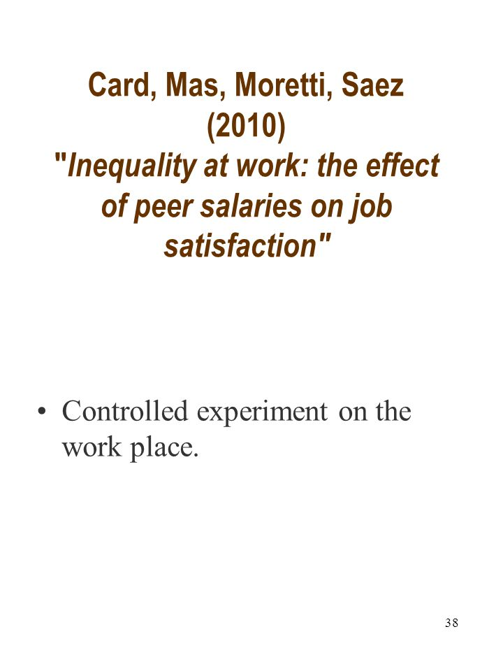 Card, Mas, Moretti, Saez (2010) Inequality at work: the effect of peer salaries on job satisfaction Controlled experiment on the work place.