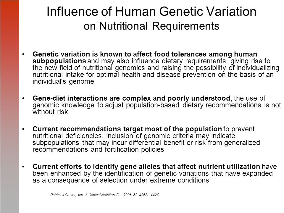 Influence of Human Genetic Variation on Nutritional Requirements Genetic variation is known to affect food tolerances among human subpopulations and may also influence dietary requirements, giving rise to the new field of nutritional genomics and raising the possibility of individualizing nutritional intake for optimal health and disease prevention on the basis of an individual s genome Gene-diet interactions are complex and poorly understood, the use of genomic knowledge to adjust population-based dietary recommendations is not without risk Current recommendations target most of the population to prevent nutritional deficiencies, inclusion of genomic criteria may indicate subpopulations that may incur differential benefit or risk from generalized recommendations and fortification policies Current efforts to identify gene alleles that affect nutrient utilization have been enhanced by the identification of genetic variations that have expanded as a consequence of selection under extreme conditions Patrick J Stover, Am.