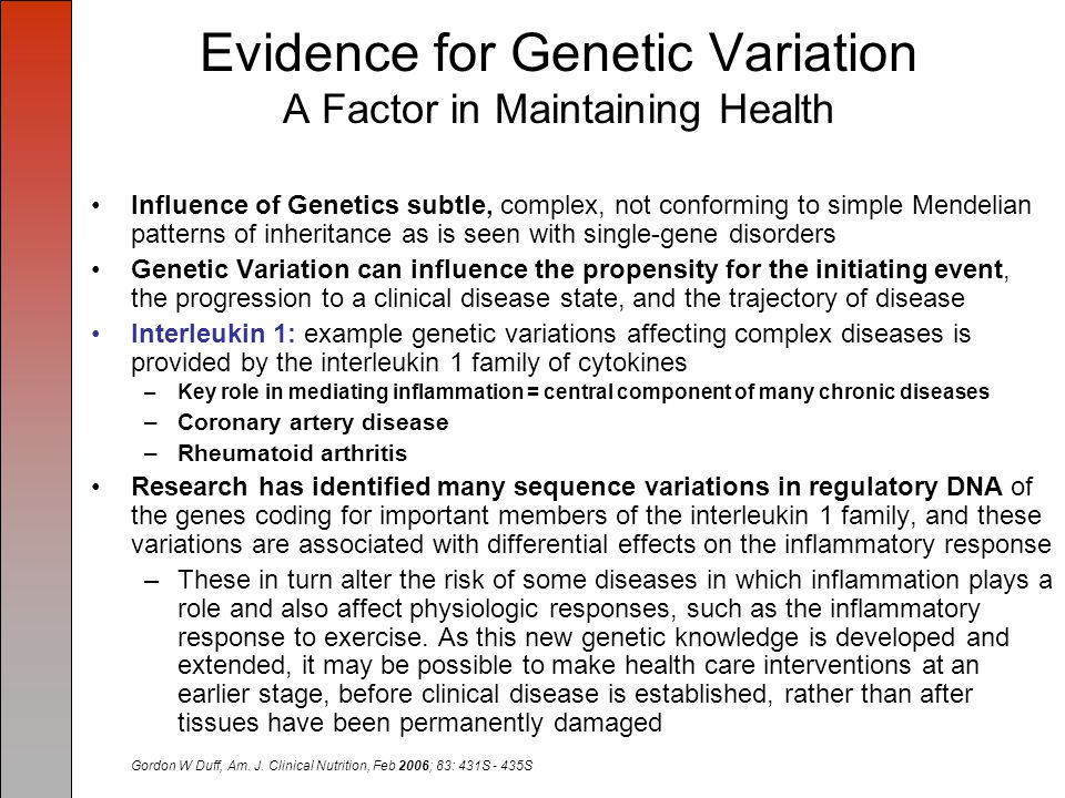 Evidence for Genetic Variation A Factor in Maintaining Health Influence of Genetics subtle, complex, not conforming to simple Mendelian patterns of inheritance as is seen with single-gene disorders Genetic Variation can influence the propensity for the initiating event, the progression to a clinical disease state, and the trajectory of disease Interleukin 1: example genetic variations affecting complex diseases is provided by the interleukin 1 family of cytokines –Key role in mediating inflammation = central component of many chronic diseases –Coronary artery disease –Rheumatoid arthritis Research has identified many sequence variations in regulatory DNA of the genes coding for important members of the interleukin 1 family, and these variations are associated with differential effects on the inflammatory response –These in turn alter the risk of some diseases in which inflammation plays a role and also affect physiologic responses, such as the inflammatory response to exercise.