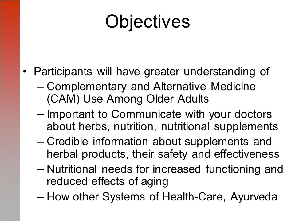 Objectives Participants will have greater understanding of –Complementary and Alternative Medicine (CAM) Use Among Older Adults –Important to Communicate with your doctors about herbs, nutrition, nutritional supplements –Credible information about supplements and herbal products, their safety and effectiveness –Nutritional needs for increased functioning and reduced effects of aging –How other Systems of Health-Care, Ayurveda