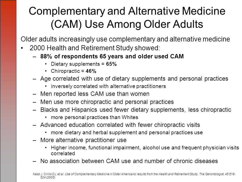 CAM Use Among Rural Older Adults CAM use, older rural white and black adults; –41%-75% of older adults were using some form of CAM –Most common CAM used by this population were prayer 85% vitamins 83% exercise 64% –Other forms of CAM reported were: meditation, herbs, chiropractic, glucosamine, and music therapy –Money was spent on CAM; 45% of respondents reported spending < $100/year on CAM Note: may be due to limited income, lack of insurance coverage for CAM, and limited availability of CAM in rural areas Cuellar N, Aycock T, Cahill B, Ford J.