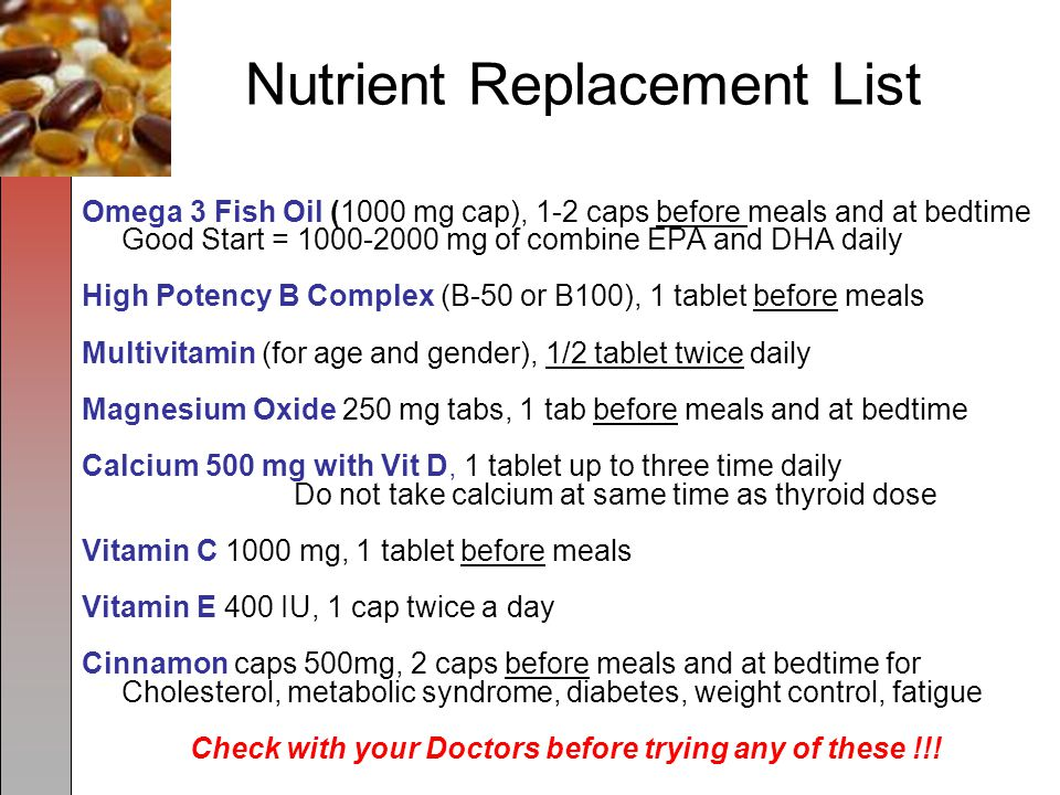 Nutrient Replacement List Omega 3 Fish Oil (1000 mg cap), 1-2 caps before meals and at bedtime Good Start = 1000-2000 mg of combine EPA and DHA daily High Potency B Complex (B-50 or B100), 1 tablet before meals Multivitamin (for age and gender), 1/2 tablet twice daily Magnesium Oxide 250 mg tabs, 1 tab before meals and at bedtime Calcium 500 mg with Vit D, 1 tablet up to three time daily Do not take calcium at same time as thyroid dose Vitamin C 1000 mg, 1 tablet before meals Vitamin E 400 IU, 1 cap twice a day Cinnamon caps 500mg, 2 caps before meals and at bedtime for Cholesterol, metabolic syndrome, diabetes, weight control, fatigue Check with your Doctors before trying any of these !!!