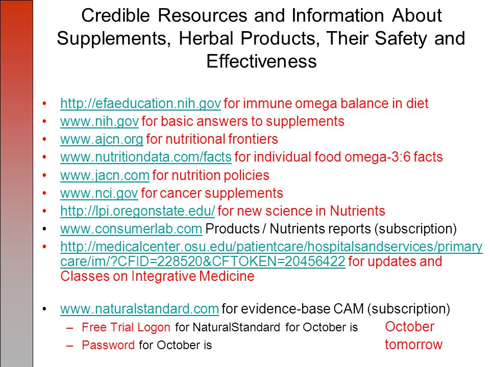 Credible Resources and Information About Supplements, Herbal Products, Their Safety and Effectiveness http://efaeducation.nih.gov for immune omega balance in diethttp://efaeducation.nih.gov www.nih.gov for basic answers to supplementswww.nih.gov www.ajcn.org for nutritional frontierswww.ajcn.org www.nutritiondata.com/facts for individual food omega-3:6 factswww.nutritiondata.com/facts www.jacn.com for nutrition policieswww.jacn.com www.nci.gov for cancer supplementswww.nci.gov http://lpi.oregonstate.edu/ for new science in Nutrientshttp://lpi.oregonstate.edu/ www.consumerlab.com Products / Nutrients reports (subscription)www.consumerlab.com http://medicalcenter.osu.edu/patientcare/hospitalsandservices/primary care/im/ CFID=228520&CFTOKEN=20456422 for updates and Classes on Integrative Medicinehttp://medicalcenter.osu.edu/patientcare/hospitalsandservices/primary care/im/ CFID=228520&CFTOKEN=20456422 www.naturalstandard.com for evidence-base CAM (subscription)www.naturalstandard.com –Free Trial Logon for NaturalStandard for October is October –Password for October is tomorrow