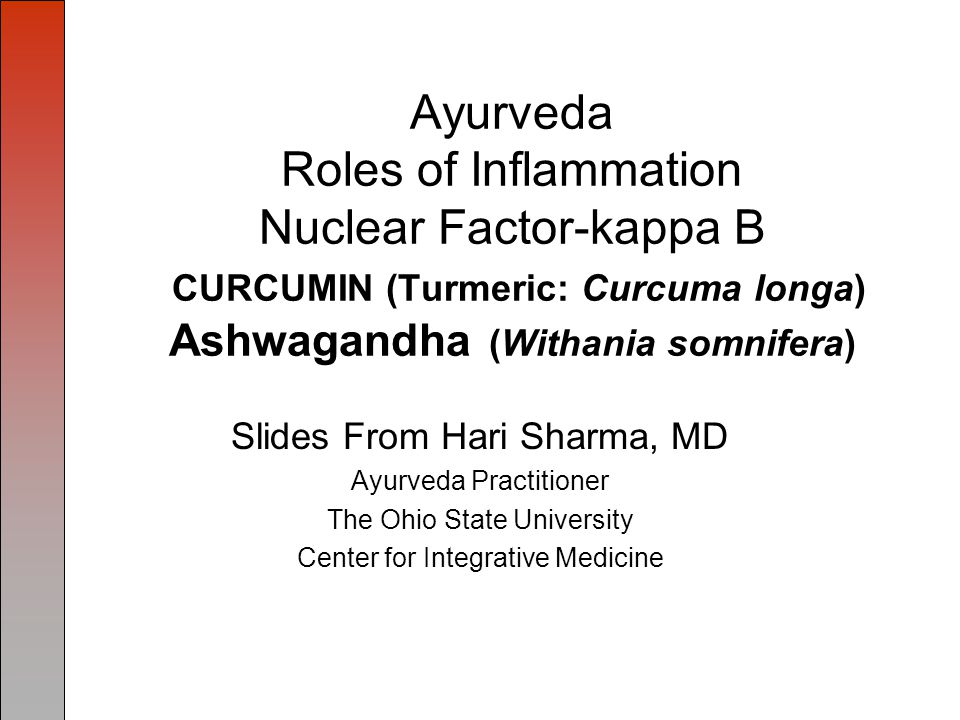 Ayurveda Roles of Inflammation Nuclear Factor-kappa B CURCUMIN (Turmeric: Curcuma longa) Ashwagandha (Withania somnifera) Slides From Hari Sharma, MD Ayurveda Practitioner The Ohio State University Center for Integrative Medicine