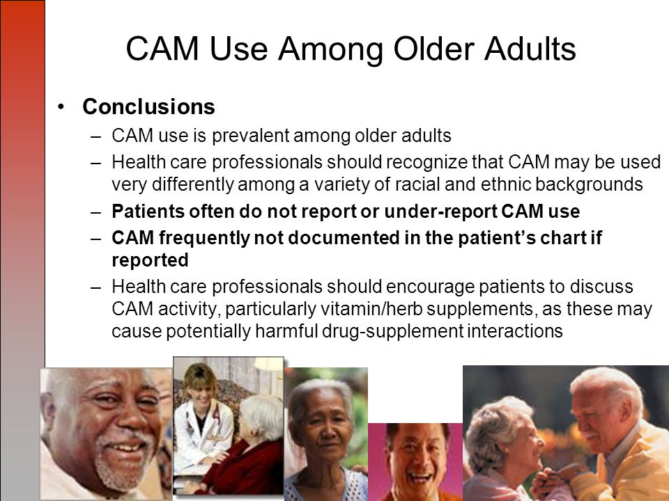 CAM Use Among Older Adults Conclusions –CAM use is prevalent among older adults –Health care professionals should recognize that CAM may be used very differently among a variety of racial and ethnic backgrounds –Patients often do not report or under-report CAM use –CAM frequently not documented in the patient's chart if reported –Health care professionals should encourage patients to discuss CAM activity, particularly vitamin/herb supplements, as these may cause potentially harmful drug-supplement interactions