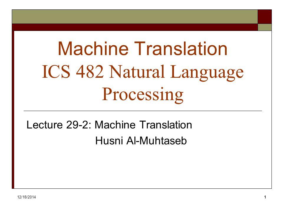 12/18/20141 Machine Translation ICS 482 Natural Language Processing Lecture 29-2: Machine Translation Husni Al-Muhtaseb