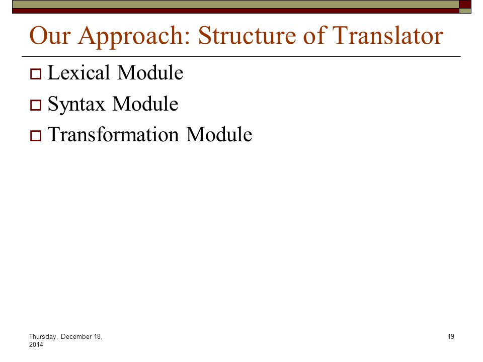 Thursday, December 18, 2014 19 Our Approach: Structure of Translator  Lexical Module  Syntax Module  Transformation Module