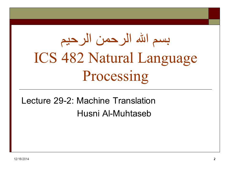12/18/20142 بسم الله الرحمن الرحيم ICS 482 Natural Language Processing Lecture 29-2: Machine Translation Husni Al-Muhtaseb