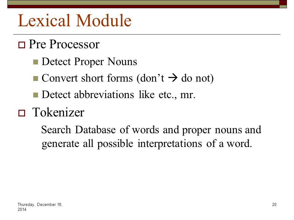 Thursday, December 18, 2014 20 Lexical Module  Pre Processor Detect Proper Nouns Convert short forms (don't  do not) Detect abbreviations like etc., mr.