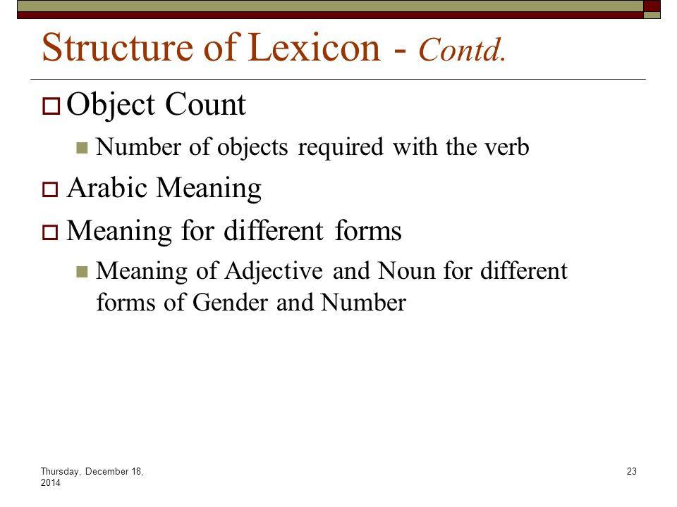 Thursday, December 18, 2014 23 Structure of Lexicon - Contd.  Object Count Number of objects required with the verb  Arabic Meaning  Meaning for di