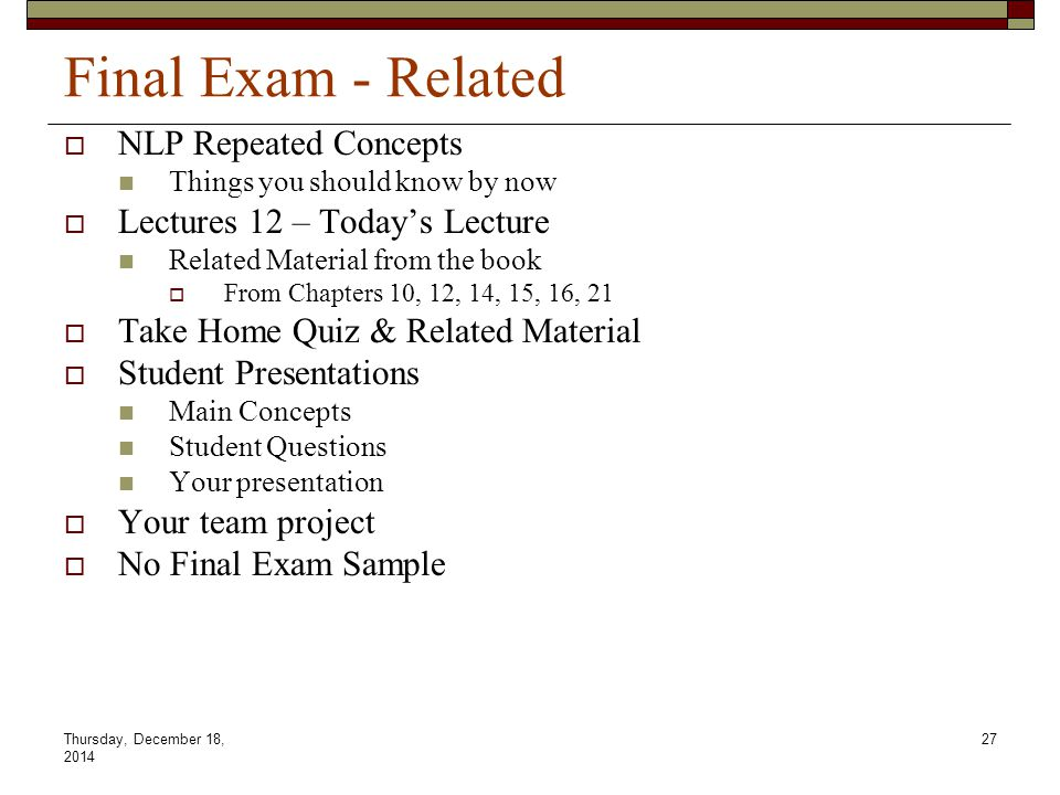 Thursday, December 18, 2014 27 Final Exam - Related NNLP Repeated Concepts Things you should know by now LLectures 12 – Today's Lecture Related Ma