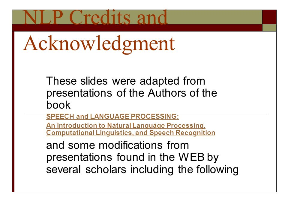NLP Credits and Acknowledgment These slides were adapted from presentations of the Authors of the book SPEECH and LANGUAGE PROCESSING: An Introduction