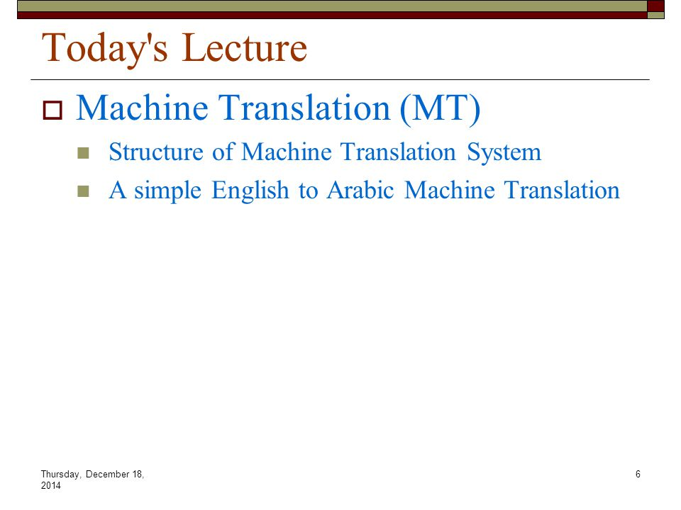 Thursday, December 18, 2014 6 Today's Lecture  Machine Translation (MT) Structure of Machine Translation System A simple English to Arabic Machine Tr