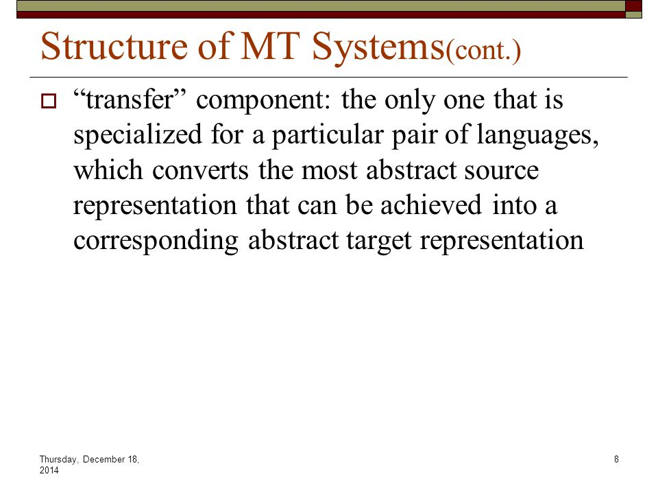 Thursday, December 18, 2014 9 Structure of MT Systems (cont.)  Some systems make use of a so-called interlingua or intermediate language The transfer stage is divided into two steps, one translating a source sentence into the interlingua and the other translating the result of this into an abstract representation in the target language