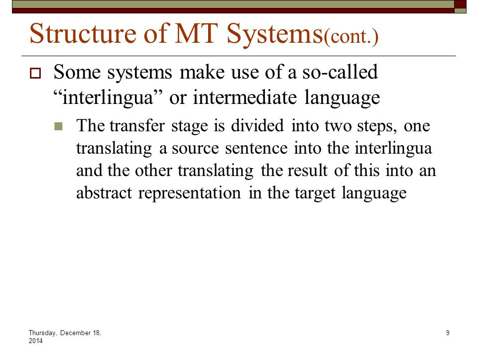 "Thursday, December 18, 2014 9 Structure of MT Systems (cont.)  Some systems make use of a so-called ""interlingua"" or intermediate language The transf"