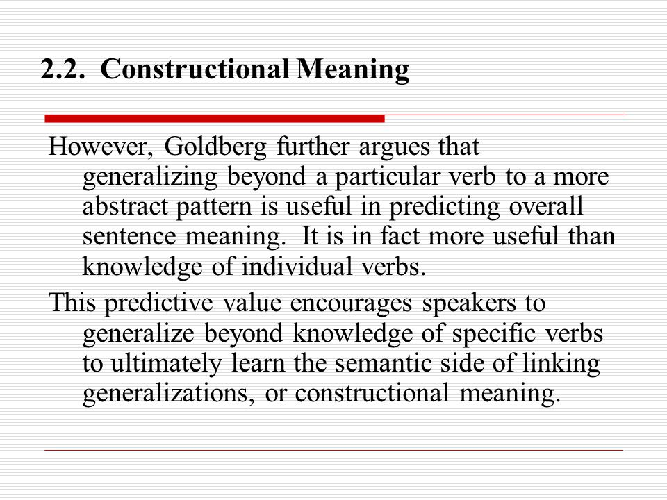 2.2. Constructional Meaning However, Goldberg further argues that generalizing beyond a particular verb to a more abstract pattern is useful in predic