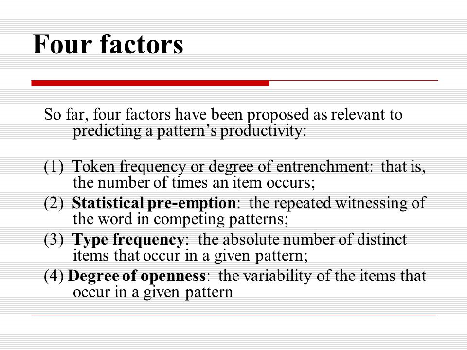 Four factors So far, four factors have been proposed as relevant to predicting a pattern's productivity: (1) Token frequency or degree of entrenchment: that is, the number of times an item occurs; (2) Statistical pre-emption: the repeated witnessing of the word in competing patterns; (3) Type frequency: the absolute number of distinct items that occur in a given pattern; (4) Degree of openness: the variability of the items that occur in a given pattern