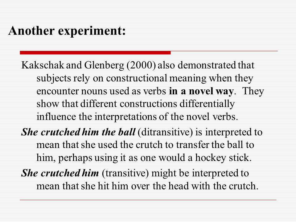 Another experiment: Kakschak and Glenberg (2000) also demonstrated that subjects rely on constructional meaning when they encounter nouns used as verbs in a novel way.