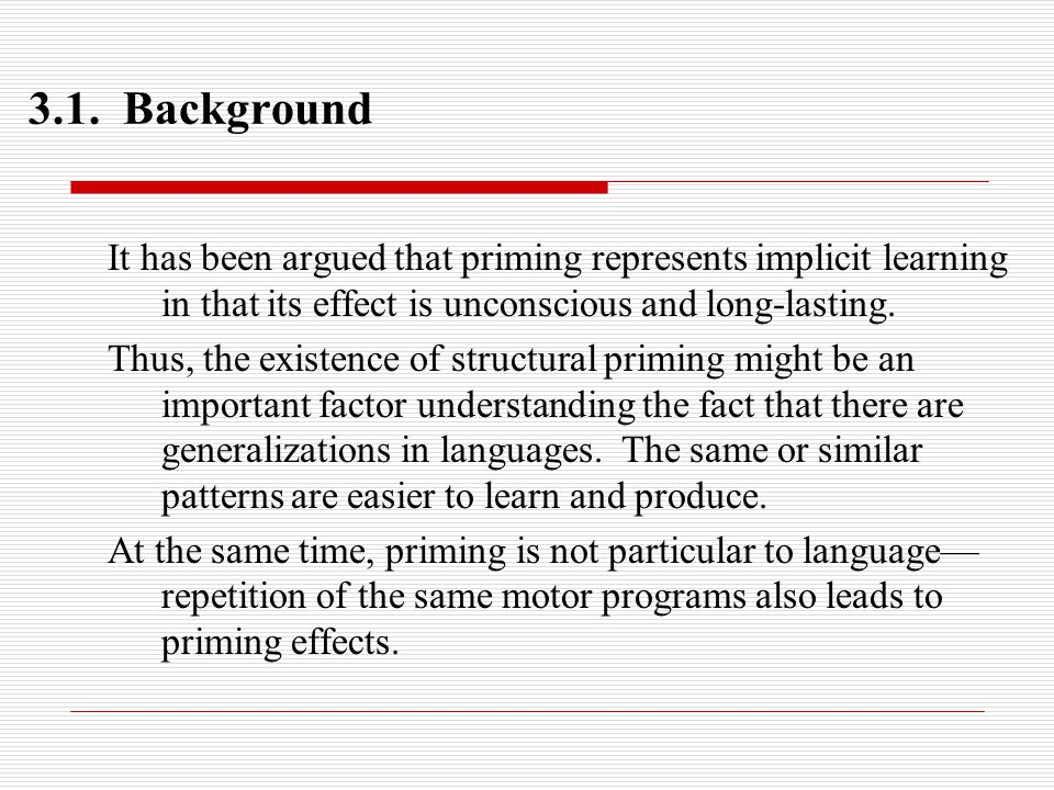 3.1. Background It has been argued that priming represents implicit learning in that its effect is unconscious and long-lasting. Thus, the existence o
