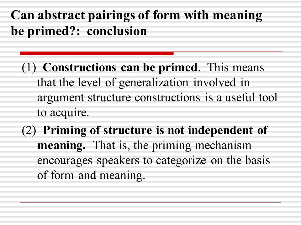 Can abstract pairings of form with meaning be primed : conclusion (1) Constructions can be primed.
