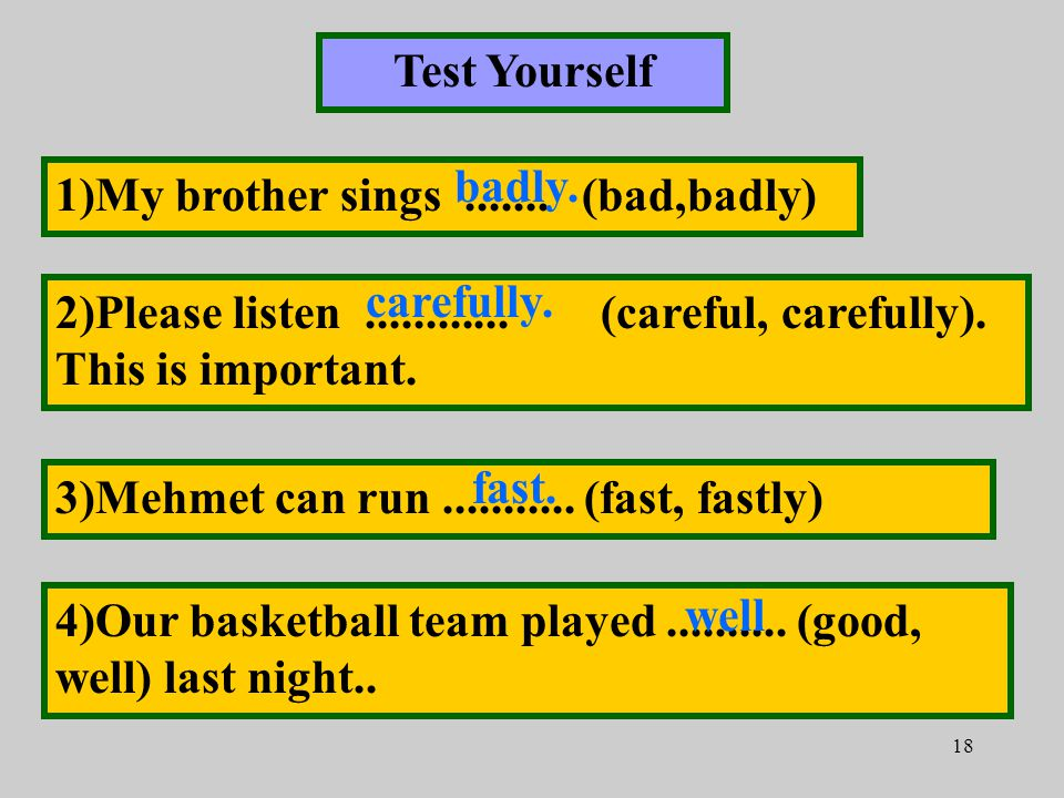 18 Test Yourself 1)My brother sings.......(bad,badly) 2)Please listen............