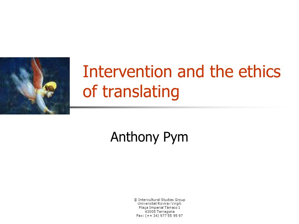 © Intercultural Studies Group Universitat Rovira i Virgili Plaça Imperial Tàrraco 1 43005 Tarragona Fax: (++ 34) 977 55 95 97 Intervention and the ethics of translating Anthony Pym