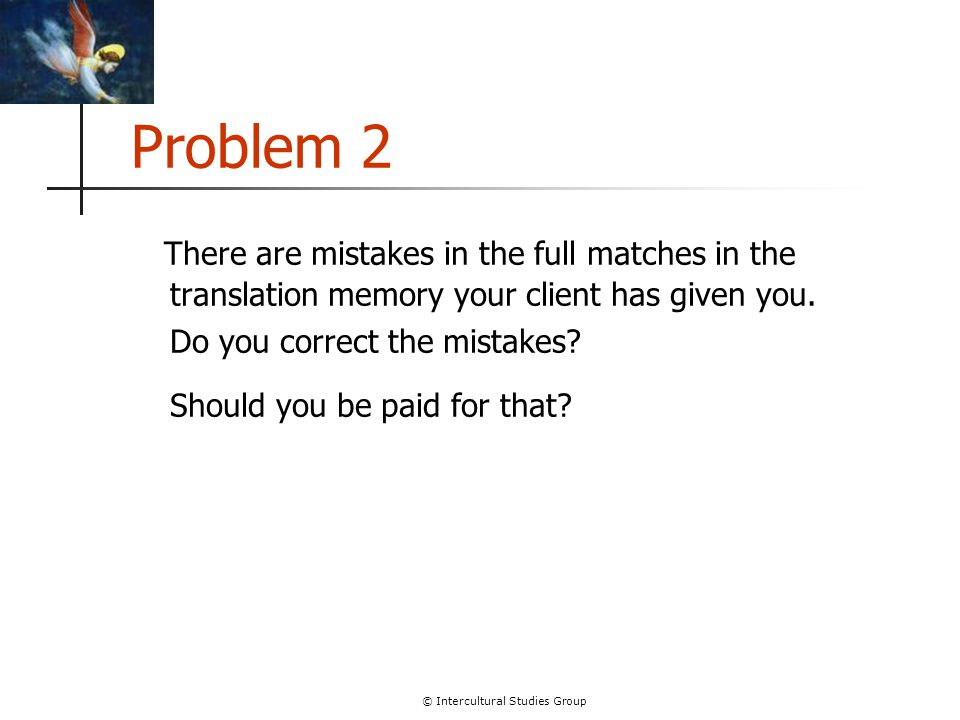 © Intercultural Studies Group Problem 2 There are mistakes in the full matches in the translation memory your client has given you.