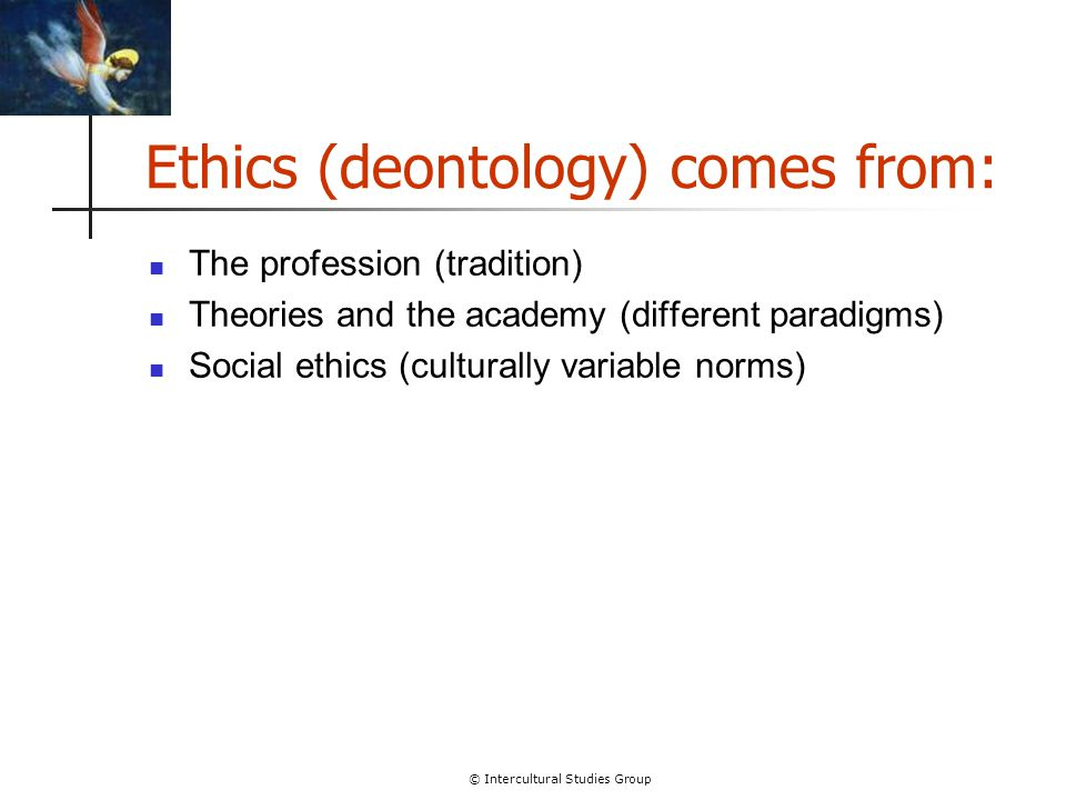 © Intercultural Studies Group Ethics (deontology) comes from: The profession (tradition) Theories and the academy (different paradigms) Social ethics
