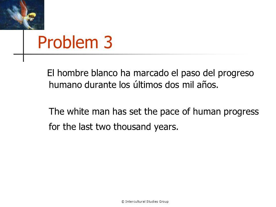 © Intercultural Studies Group Problem 3 El hombre blanco ha marcado el paso del progreso humano durante los últimos dos mil años.