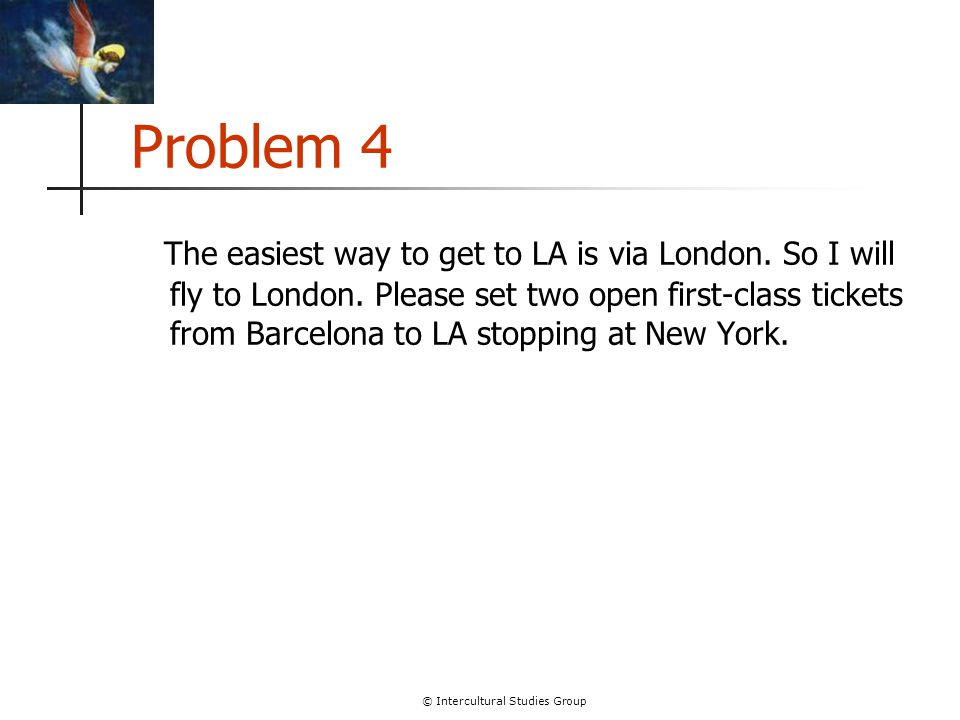 © Intercultural Studies Group Problem 4 The easiest way to get to LA is via London. So I will fly to London. Please set two open first-class tickets f