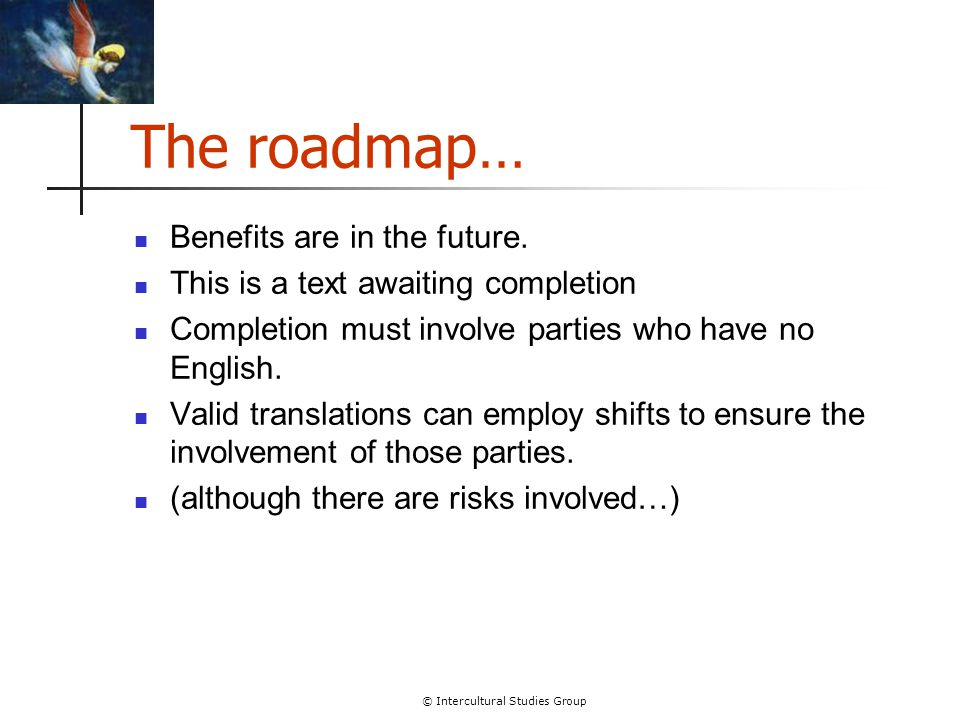 © Intercultural Studies Group The roadmap… Benefits are in the future. This is a text awaiting completion Completion must involve parties who have no
