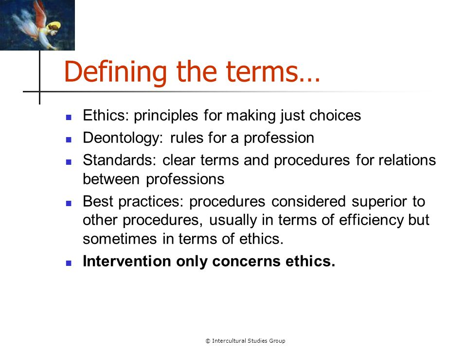 © Intercultural Studies Group Defining the terms… Ethics: principles for making just choices Deontology: rules for a profession Standards: clear terms and procedures for relations between professions Best practices: procedures considered superior to other procedures, usually in terms of efficiency but sometimes in terms of ethics.