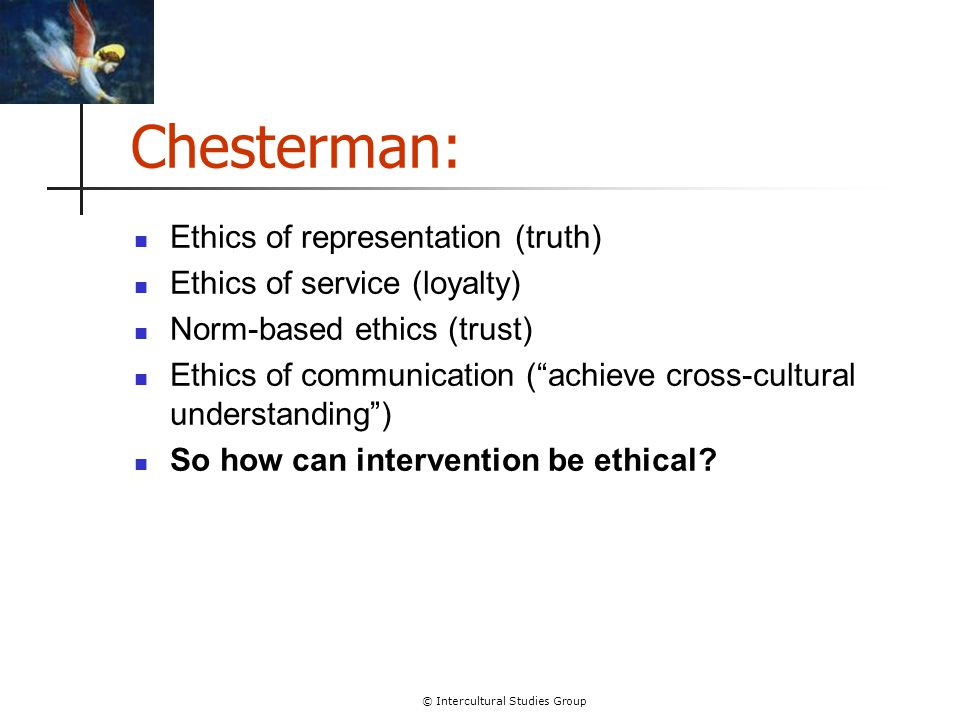 © Intercultural Studies Group Chesterman: Ethics of representation (truth) Ethics of service (loyalty) Norm-based ethics (trust) Ethics of communicati