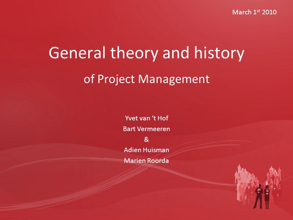 General theory and history of Project Management March 1 st 2010 Yvet van 't Hof Bart Vermeeren & Adien Huisman Marien Roorda