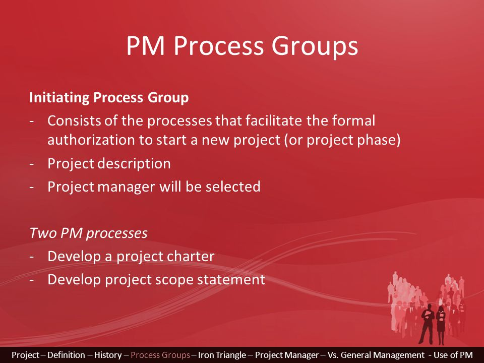 PM Process Groups Initiating Process Group -Consists of the processes that facilitate the formal authorization to start a new project (or project phase) -Project description -Project manager will be selected Two PM processes -Develop a project charter -Develop project scope statement Project – Definition – History – Process Groups – Iron Triangle – Project Manager – Vs.