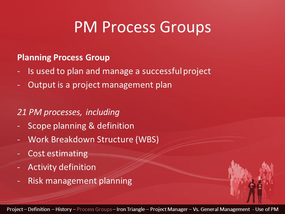 PM Process Groups Planning Process Group -Is used to plan and manage a successful project -Output is a project management plan 21 PM processes, including -Scope planning & definition -Work Breakdown Structure (WBS) -Cost estimating -Activity definition -Risk management planning Project – Definition – History – Process Groups – Iron Triangle – Project Manager – Vs.