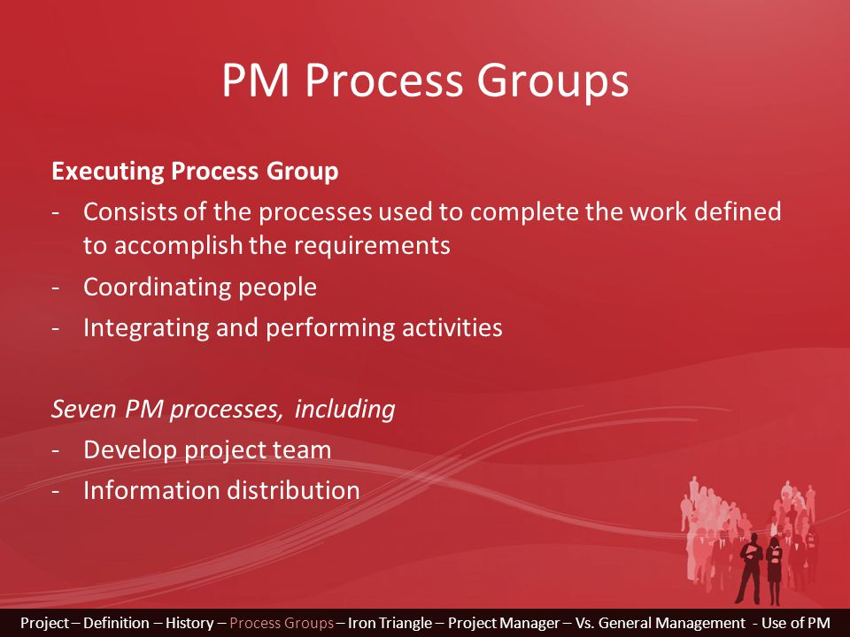 PM Process Groups Executing Process Group -Consists of the processes used to complete the work defined to accomplish the requirements -Coordinating pe