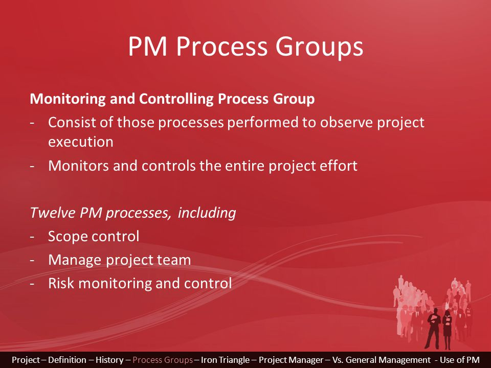 PM Process Groups Monitoring and Controlling Process Group -Consist of those processes performed to observe project execution -Monitors and controls t