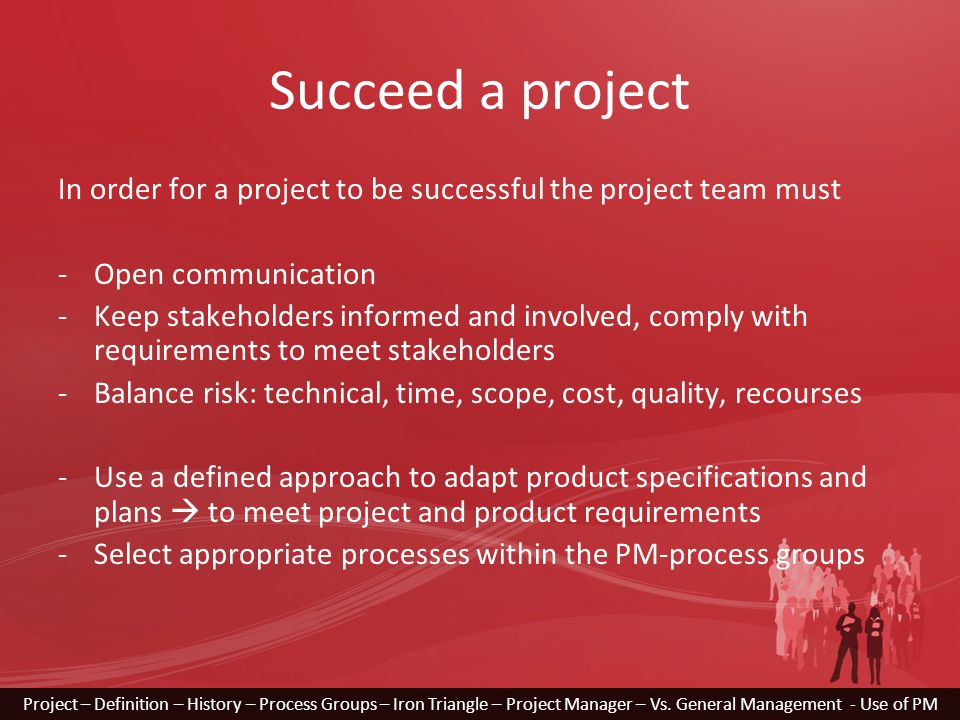 Succeed a project In order for a project to be successful the project team must -Open communication -Keep stakeholders informed and involved, comply with requirements to meet stakeholders -Balance risk: technical, time, scope, cost, quality, recourses -Use a defined approach to adapt product specifications and plans  to meet project and product requirements -Select appropriate processes within the PM-process groups Project – Definition – History – Process Groups – Iron Triangle – Project Manager – Vs.