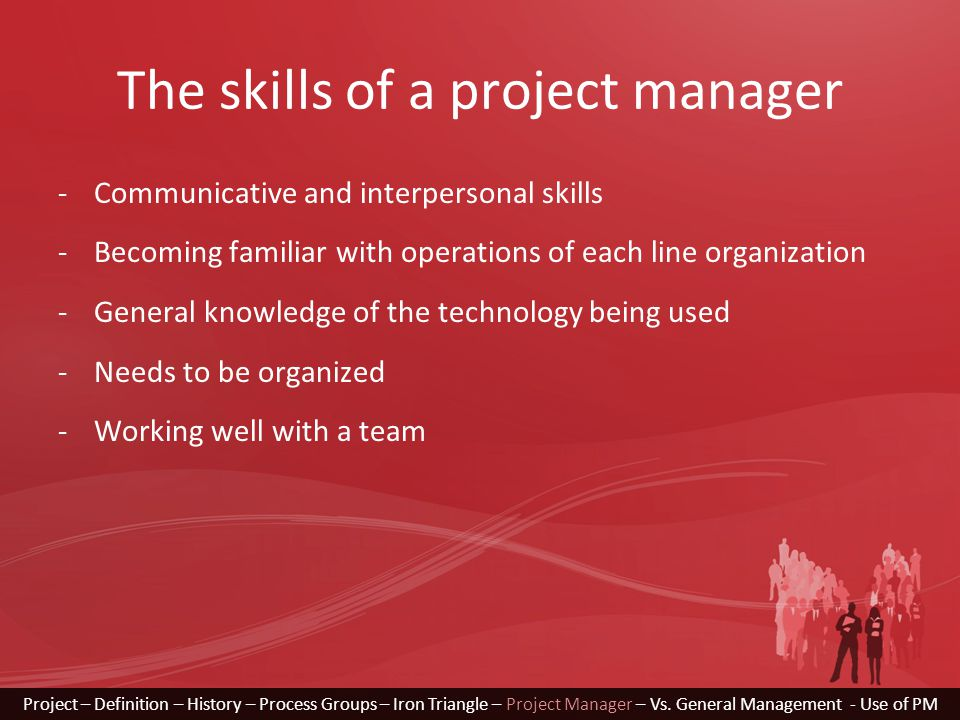 The skills of a project manager -Communicative and interpersonal skills -Becoming familiar with operations of each line organization -General knowledge of the technology being used -Needs to be organized -Working well with a team Project – Definition – History – Process Groups – Iron Triangle – Project Manager – Vs.