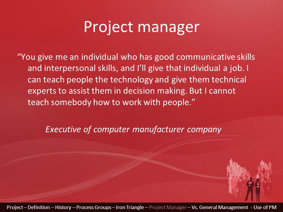 Project manager You give me an individual who has good communicative skills and interpersonal skills, and I'll give that individual a job.