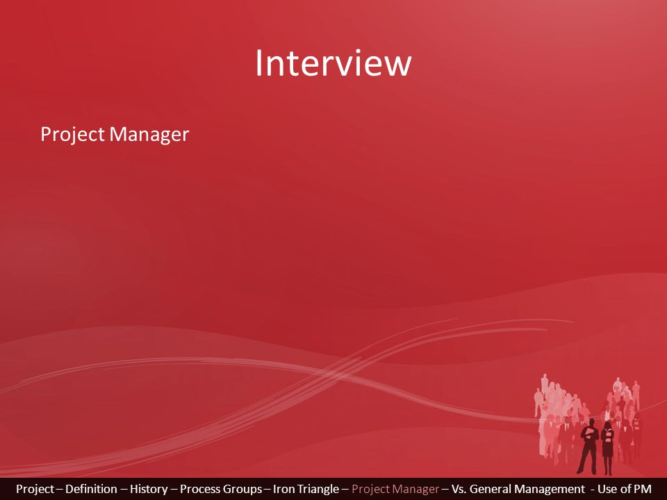 Interview Project – Definition – History – Process Groups – Iron Triangle – Project Manager – Vs. General Management - Use of PM Project Manager