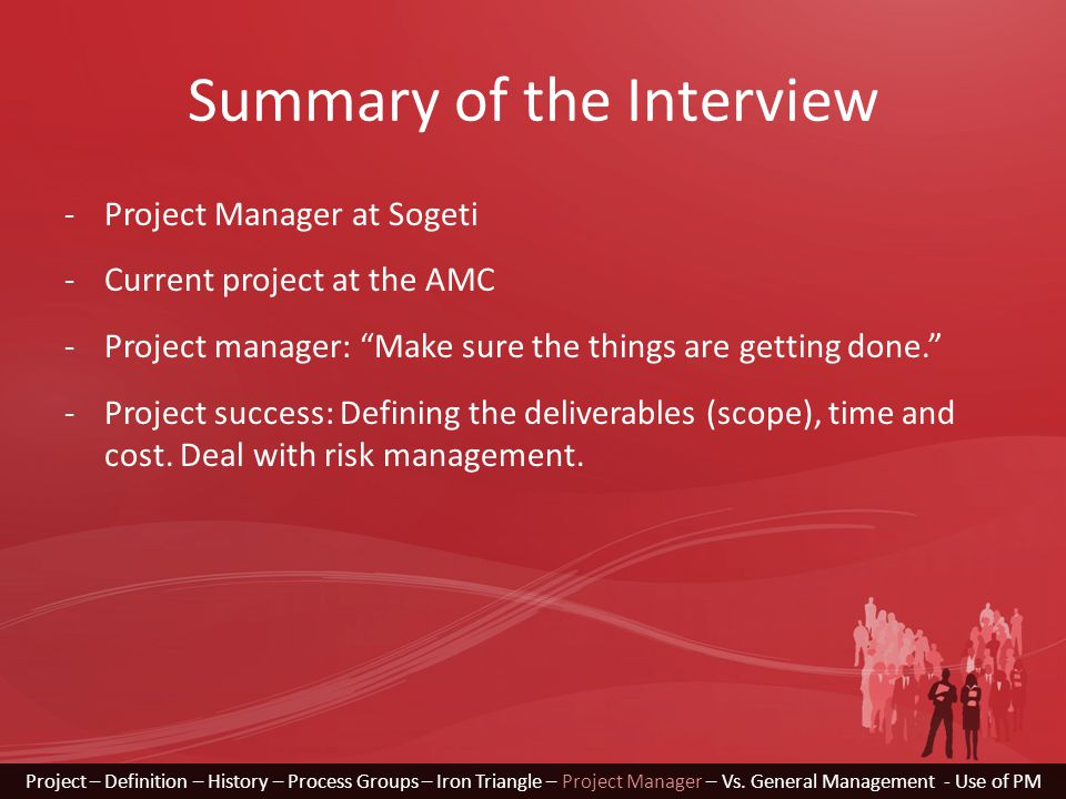 Summary of the Interview Project – Definition – History – Process Groups – Iron Triangle – Project Manager – Vs. General Management - Use of PM -Proje